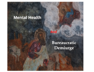 Mental Health and Bureaucratic Demiurge